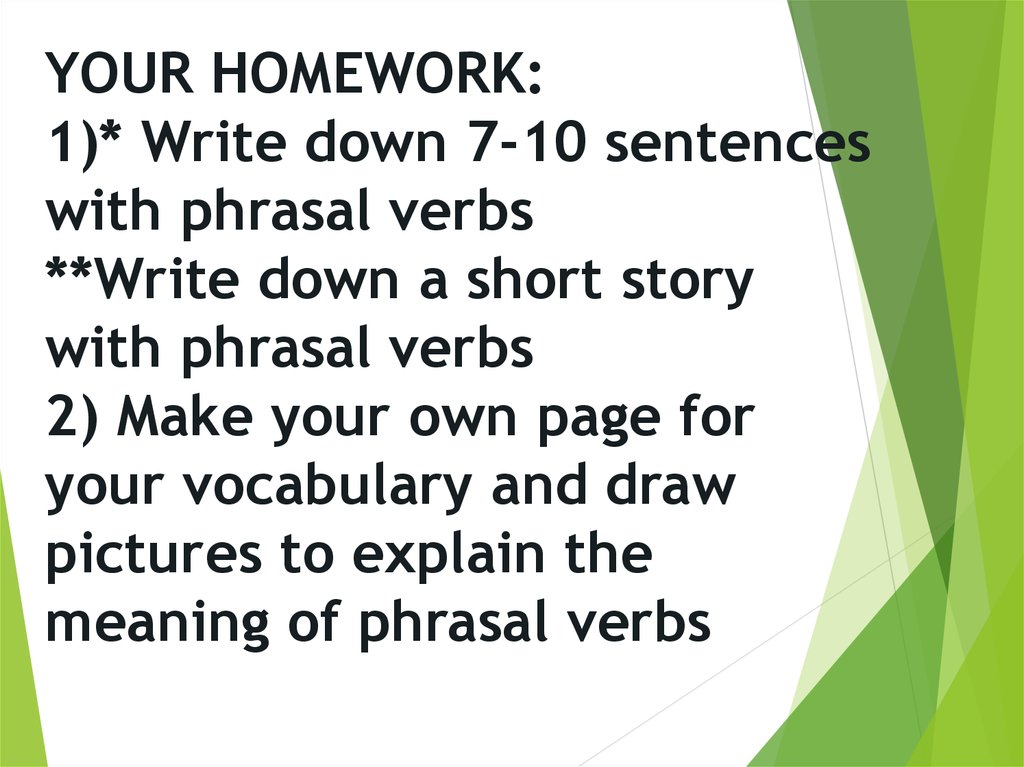 YOUR HOMEWORK: 1)* Write down 7-10 sentences with phrasal verbs **Write down a short story with phrasal verbs 2) Make your own