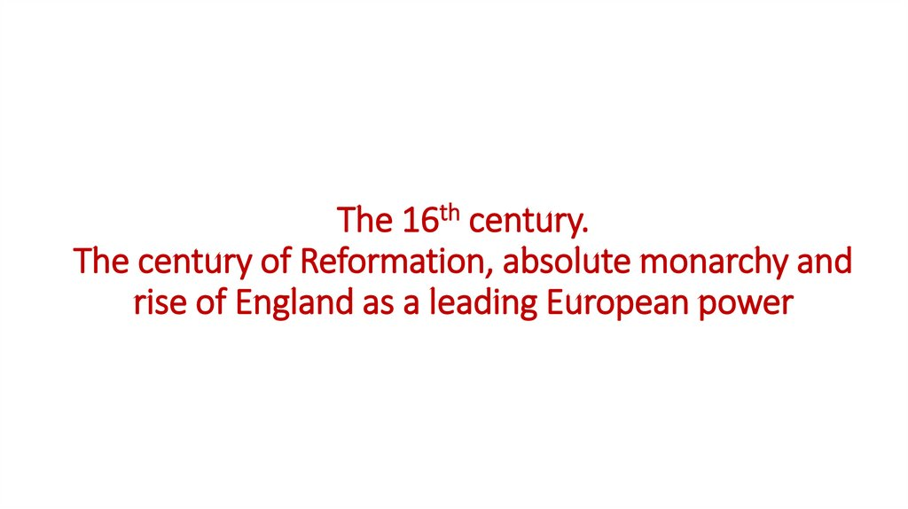 The 16th century. The century of Reformation, absolute monarchy and rise of England as a leading European power