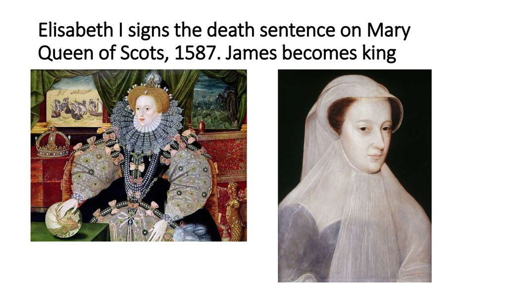 Elisabeth I signs the death sentence on Mary Queen of Scots, 1587. James becomes king