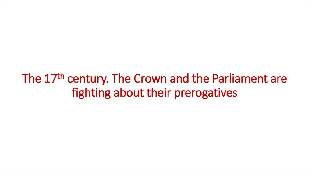 The 17th century. The Crown and the Parliament are fighting about their prerogatives
