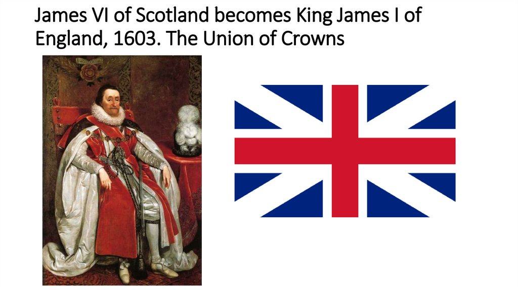 James VI of Scotland becomes King James I of England, 1603. The Union of Crowns