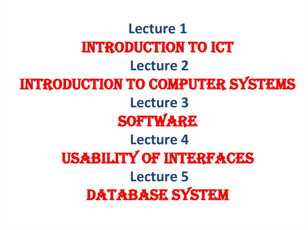 Lecture 1 INTRODUCTION TO ICT Lecture 2 introduction to computer systems Lecture 3 software Lecture 4 usability of interfaces