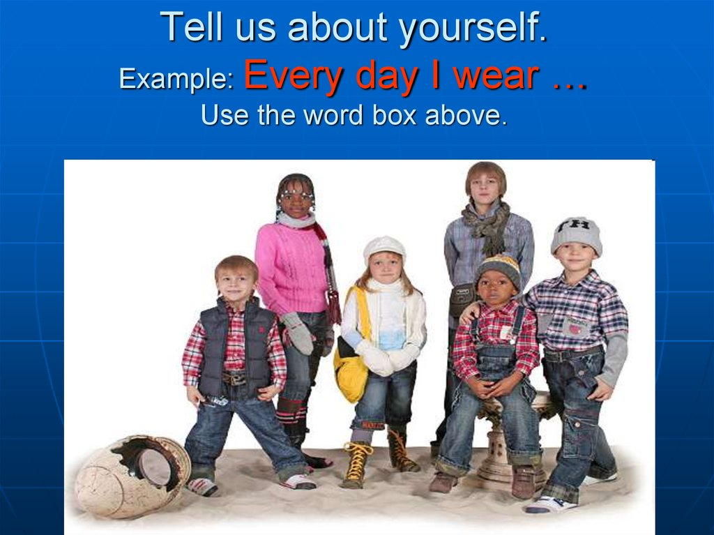 Tell us about yourself. Example: Every day I wear … Use the word box above.