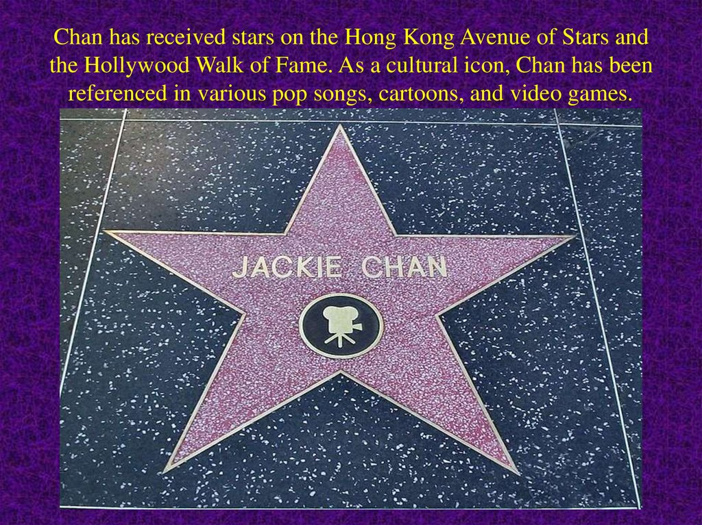 Chan has received stars on the Hong Kong Avenue of Stars and the Hollywood Walk of Fame. As a cultural icon, Chan has been