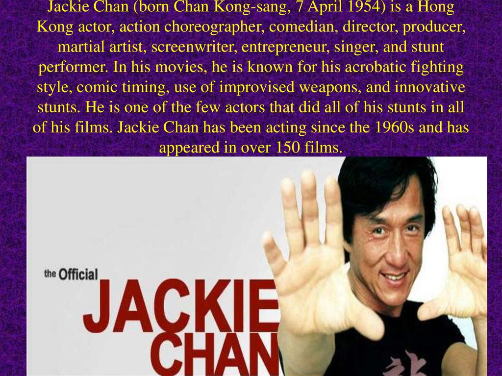 Jackie Chan (born Chan Kong-sang, 7 April 1954) is a Hong Kong actor, action choreographer, comedian, director, producer,