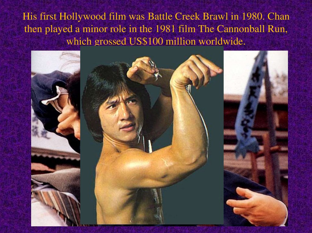 His first Hollywood film was Battle Creek Brawl in 1980. Chan then played a minor role in the 1981 film The Cannonball Run,