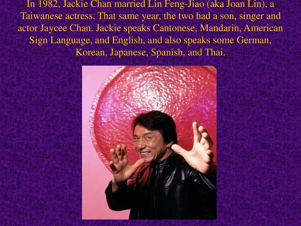 In 1982, Jackie Chan married Lin Feng-Jiao (aka Joan Lin), a Taiwanese actress. That same year, the two had a son, singer and