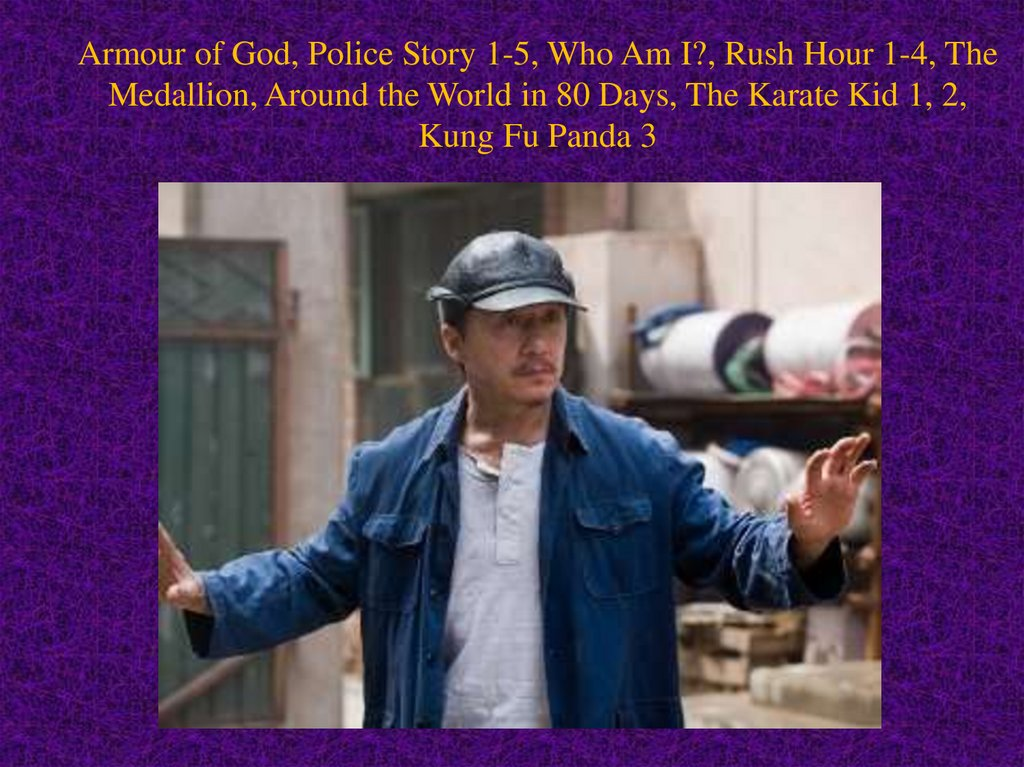 Armour of God, Police Story 1-5, Who Am I?, Rush Hour 1-4, The Medallion, Around the World in 80 Days, The Karate Kid 1, 2,