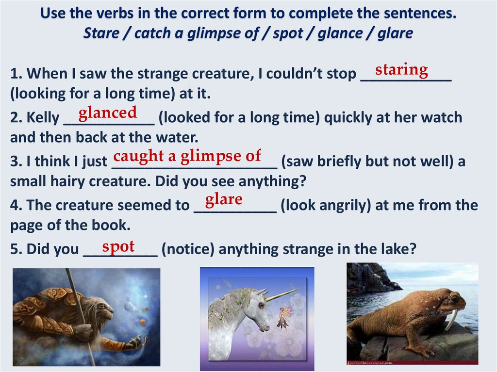 Use the verbs in the correct form to complete the sentences. Stare / catch a glimpse of / spot / glance / glare