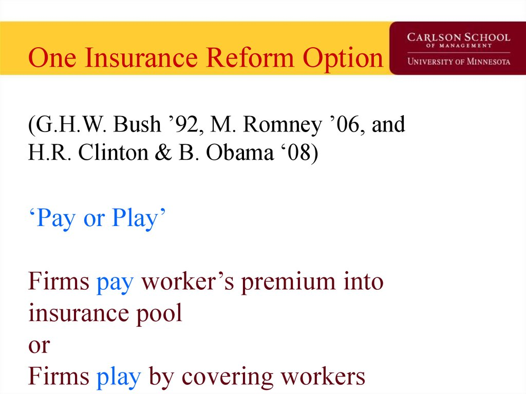 One Insurance Reform Option (G.H.W. Bush '92, M. Romney '06, and H.R. Clinton & B. Obama '08) 'Pay or Play' Firms pay worker's