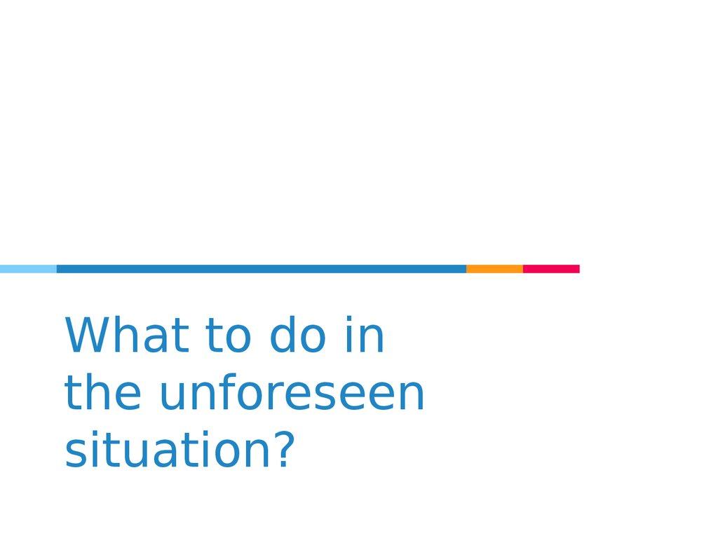 What to do in the unforeseen situation?