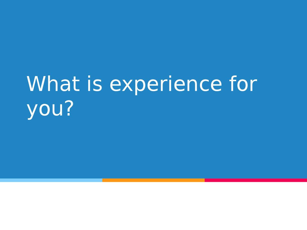 What is experience for you?