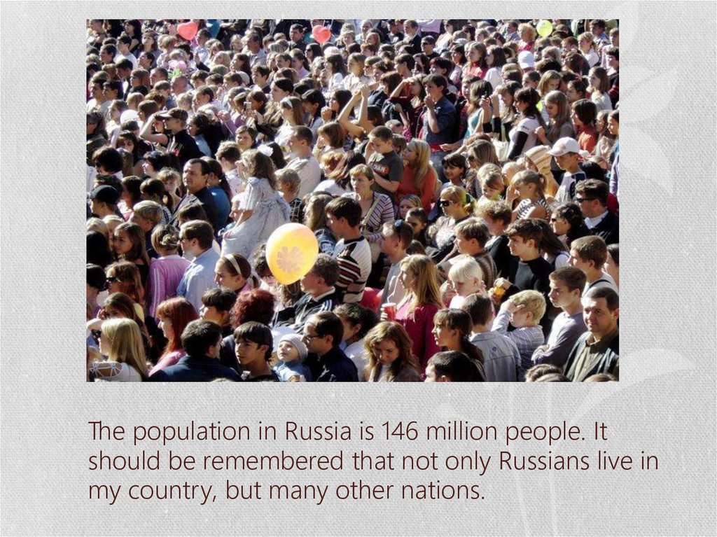 The population in Russia is 146 million people. It should be remembered that not only Russians live in my country, but many