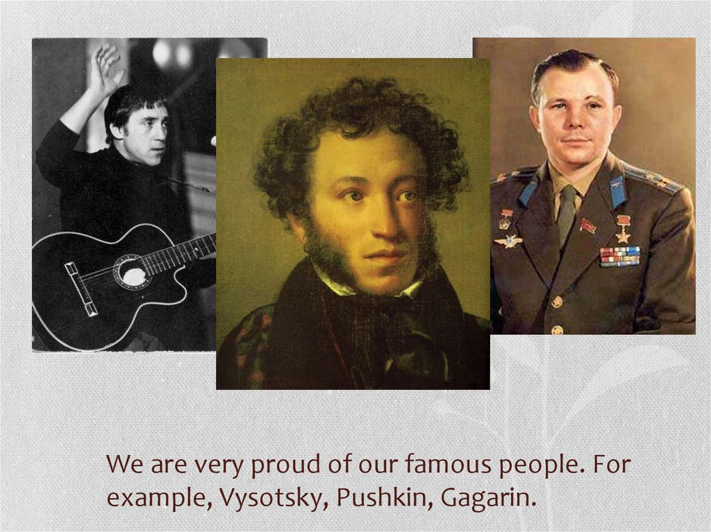 We are very proud of our famous people. For example, Vysotsky, Pushkin, Gagarin.