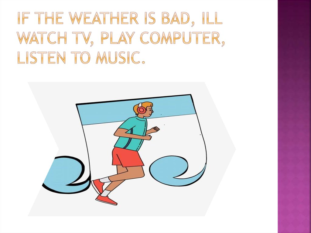 If the weather is bad, Ill watch TV, play computer, listen to music.