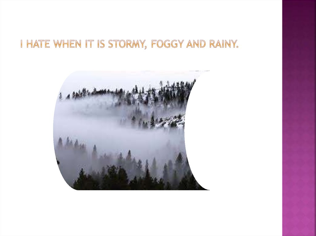 I hate when it is stormy, foggy and rainy.
