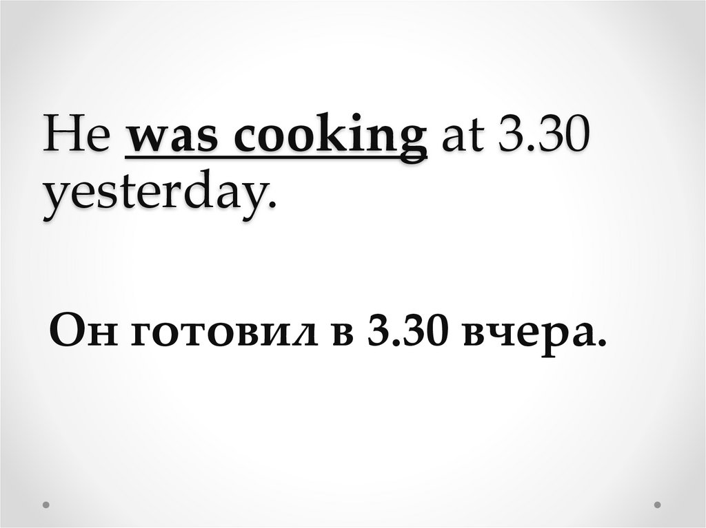 He was cooking at 3.30 yesterday.