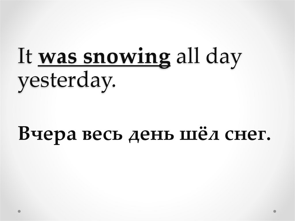 It was snowing all day yesterday.