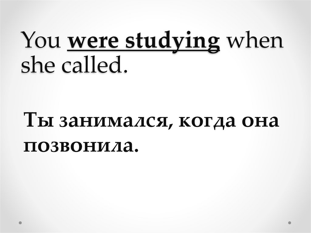 You were studying when she called.