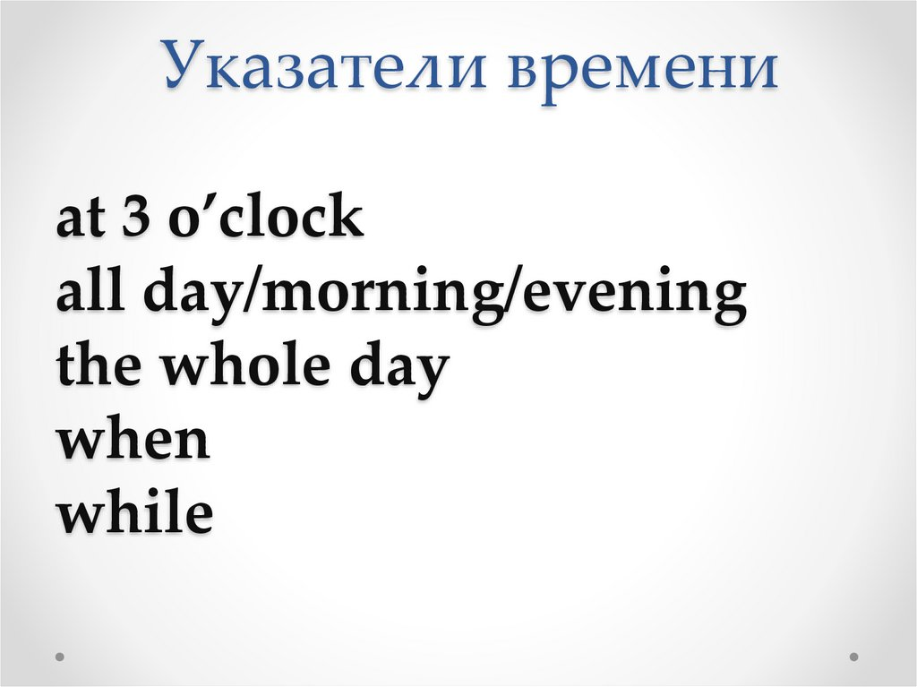 Указатели времени at 3 o'clock all day/morning/evening the whole day when while