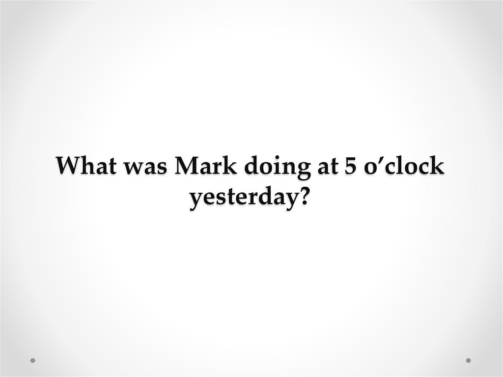 What was Mark doing at 5 o'clock yesterday?