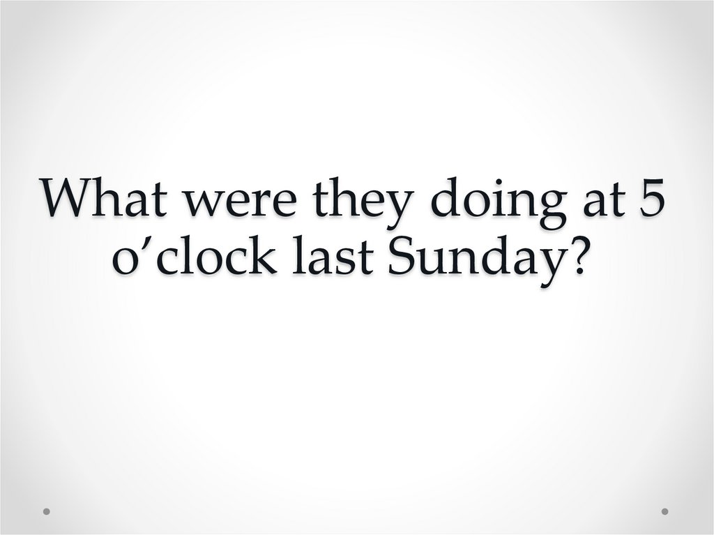 What were they doing at 5 o'clock last Sunday?