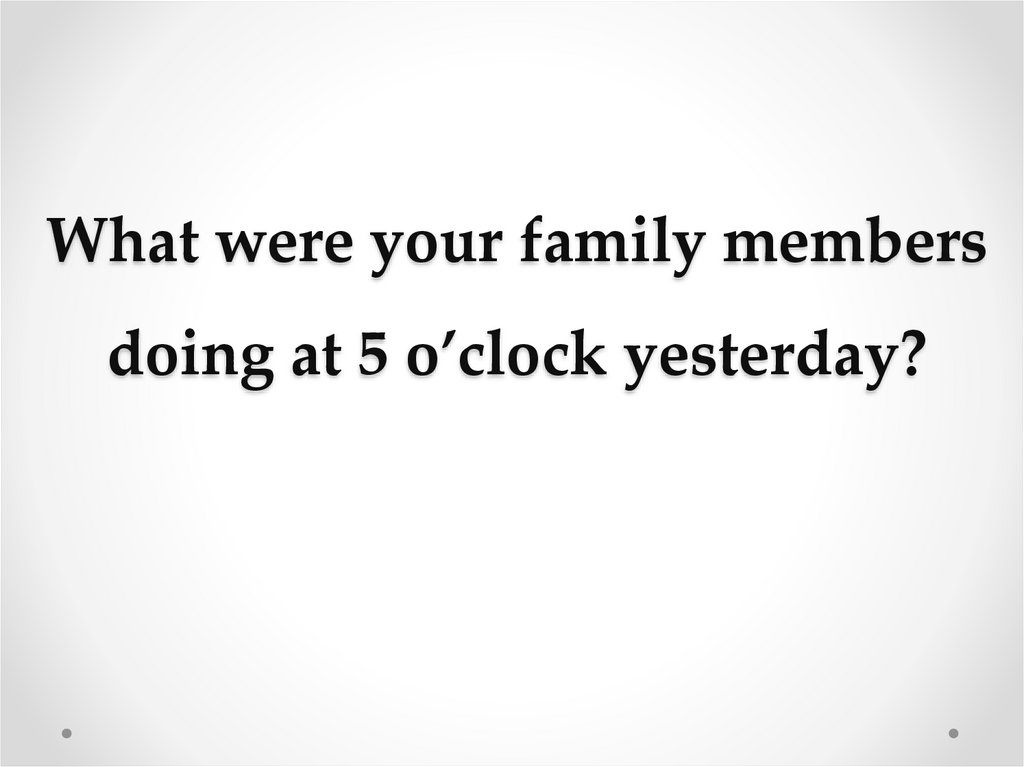 What were your family members doing at 5 o'clock yesterday?