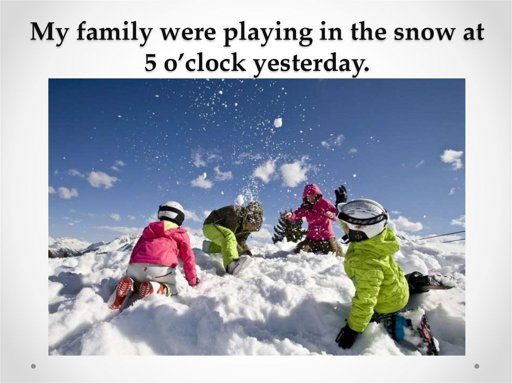 My family were playing in the snow at 5 o'clock yesterday.