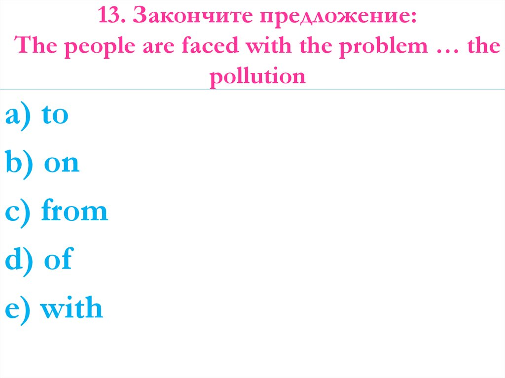 13. Закончите предложение: The people are faced with the problem … the pollution