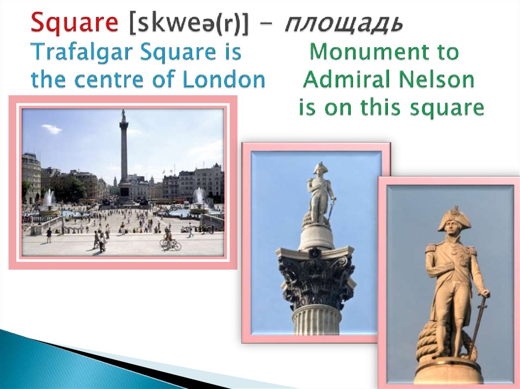 Square [skweə(r)] - площадь Trafalgar Square is Monument to the centre of London Admiral Nelson is on this square