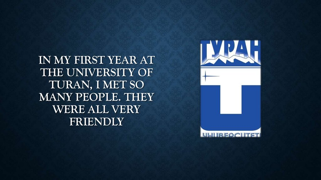 In my first year at the University of Turan, I met so many people. They were all very friendly