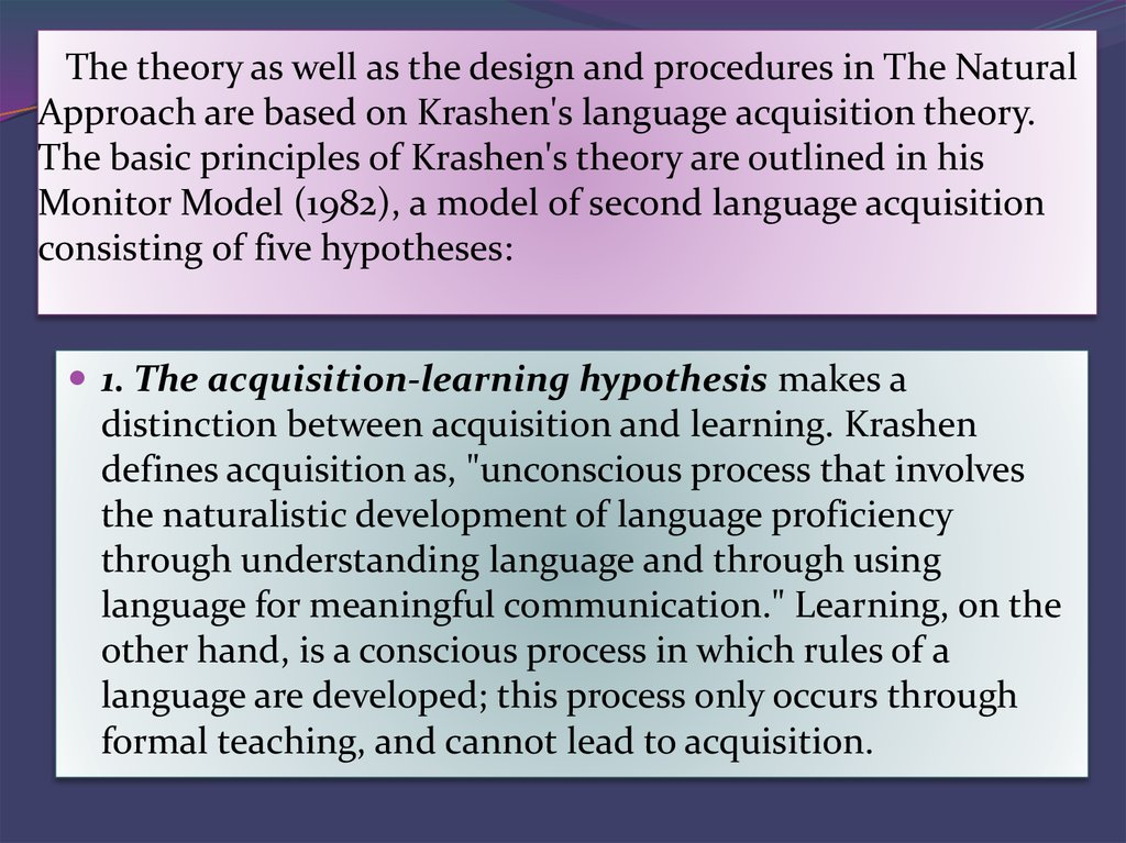 The theory as well as the design and procedures in The Natural Approach are based on Krashen's language acquisition theory. The