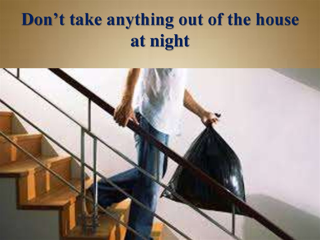 Don't take anything out of the house at night
