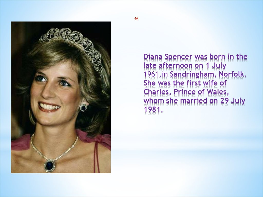 Diana Spencer was born in the late afternoon on 1 July 1961,in Sandringham, Norfolk. She was the first wife of Charles, Prince