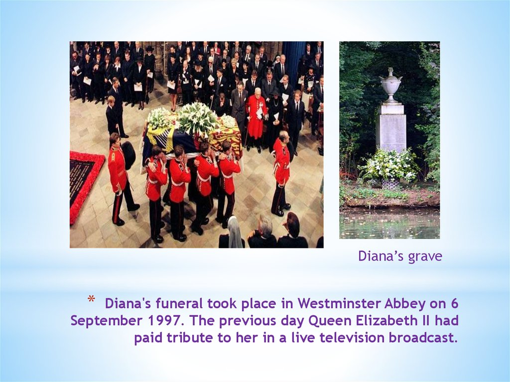 Diana's funeral took place in Westminster Abbey on 6 September 1997. The previous day Queen Elizabeth II had paid tribute to