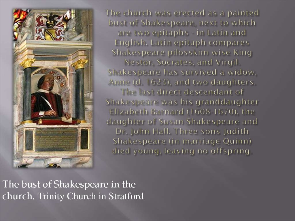 The church was erected as a painted bust of Shakespeare, next to which are two epitaphs - in Latin and English. Latin epitaph