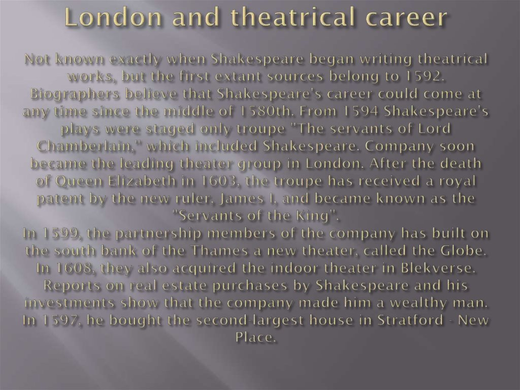 London and theatrical career Not known exactly when Shakespeare began writing theatrical works, but the first extant sources