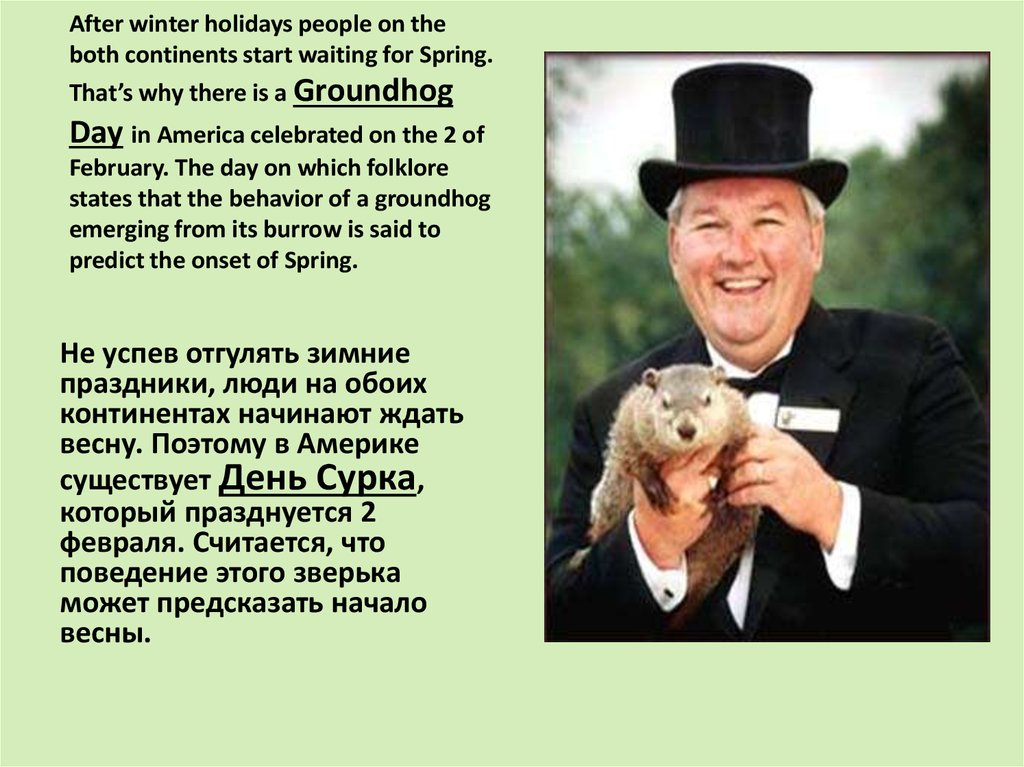 After winter holidays people on the both continents start waiting for Spring. That's why there is a Groundhog Day in America