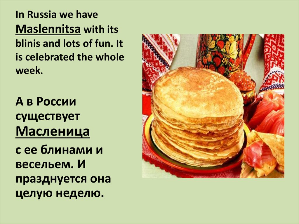 In Russia we have Maslennitsa with its blinis and lots of fun. It is celebrated the whole week.