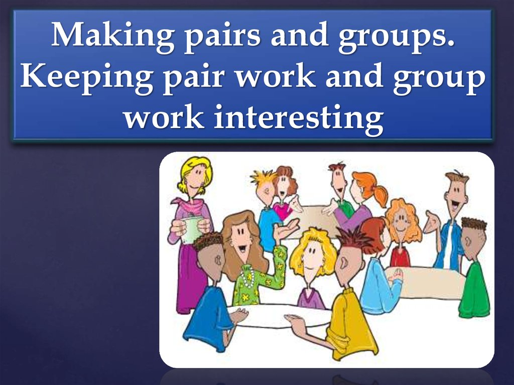 Making pairs and groups. Keeping pair work and group work interesting