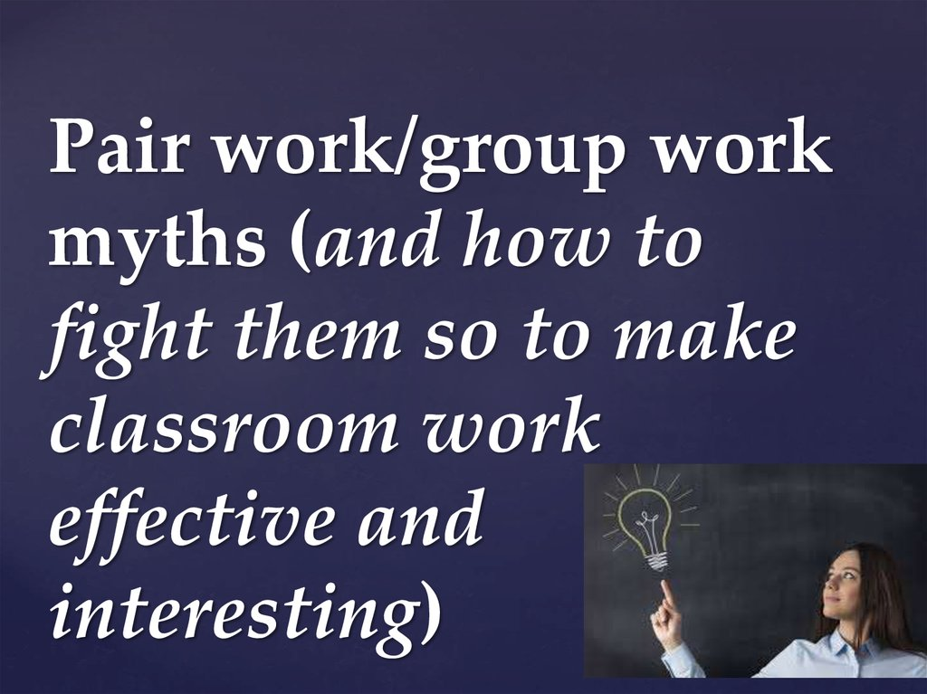 Pair work/group work myths (and how to fight them so to make classroom work effective and interesting)