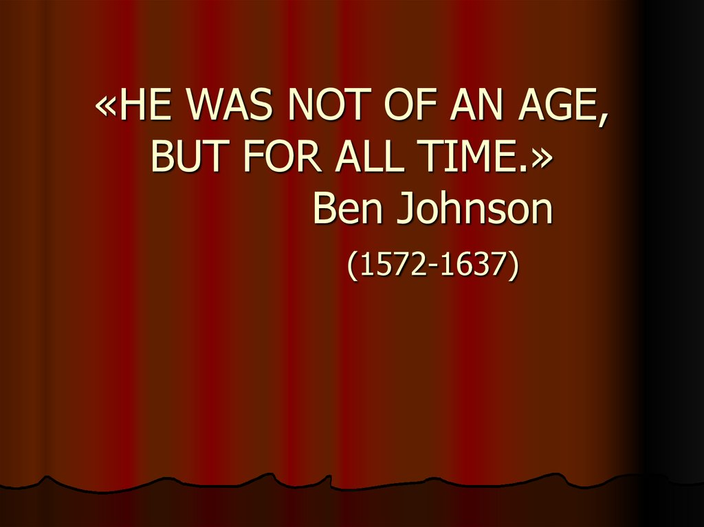 «HE WAS NOT OF AN AGE, BUT FOR ALL TIME.» Ben Johnson (1572-1637)