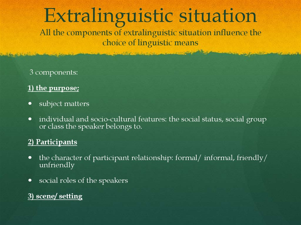 Extralinguistic situation All the components of extralinguistic situation influence the choice of linguistic means