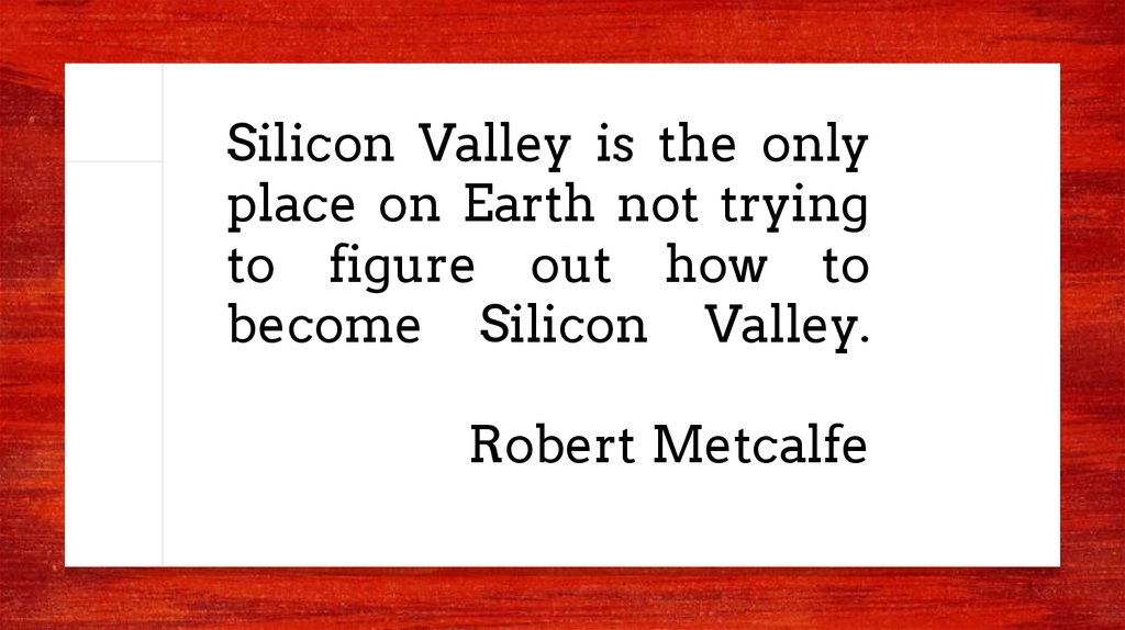 Silicon Valley is the only place on Earth not trying to figure out how to become Silicon Valley. Robert Metcalfe