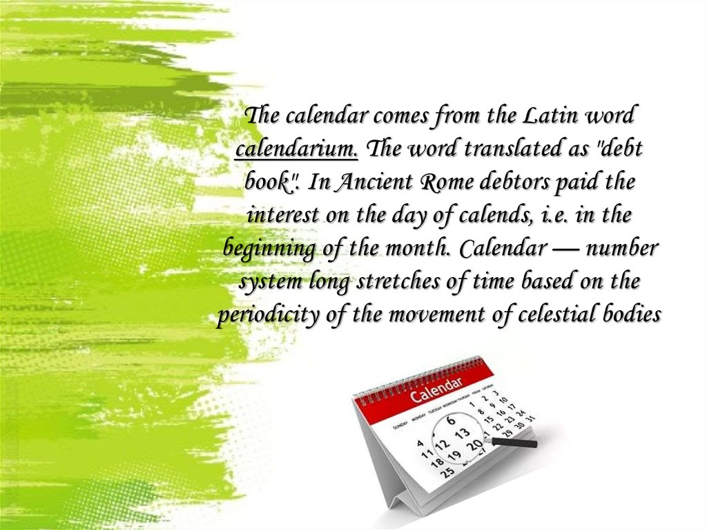 "The calendar comes from the Latin word calendarium. The word translated as ""debt book"". In Ancient Rome debtors paid the"