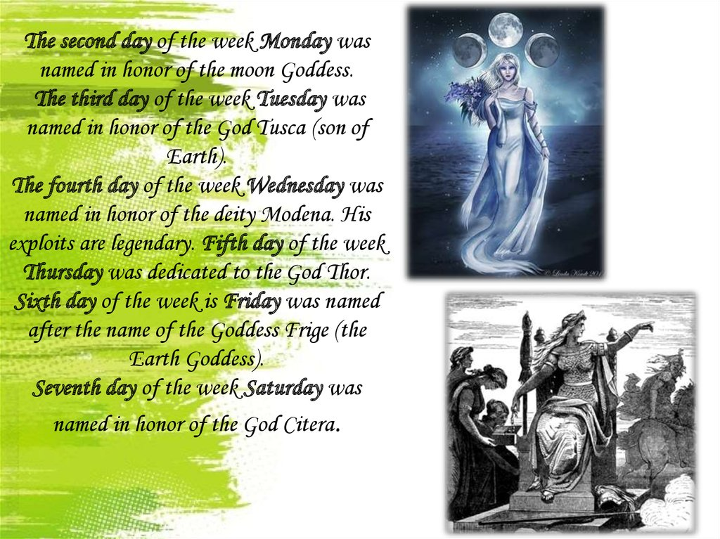 The second day of the week Monday was named in honor of the moon Goddess. The third day of the week Tuesday was named in honor