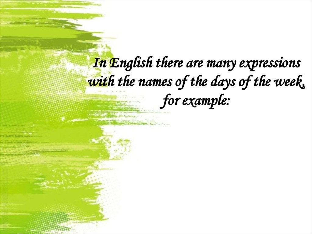 In English there are many expressions with the names of the days of the week, for example: