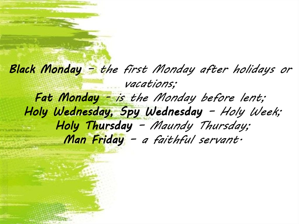 Black Monday – the first Monday after holidays or vacations; Fat Monday - is the Monday before lent; Holy Wednesday, Spy
