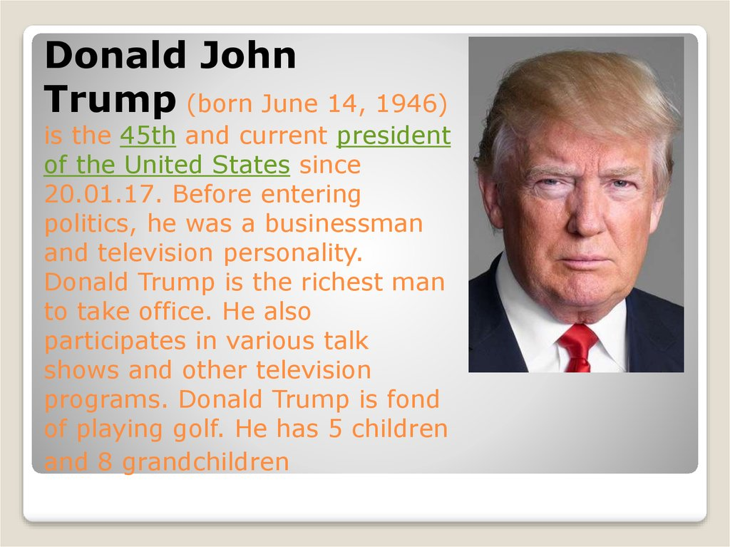 Donald John Trump (born June 14, 1946) is the 45th and current president of the United States since 20.01.17. Before entering