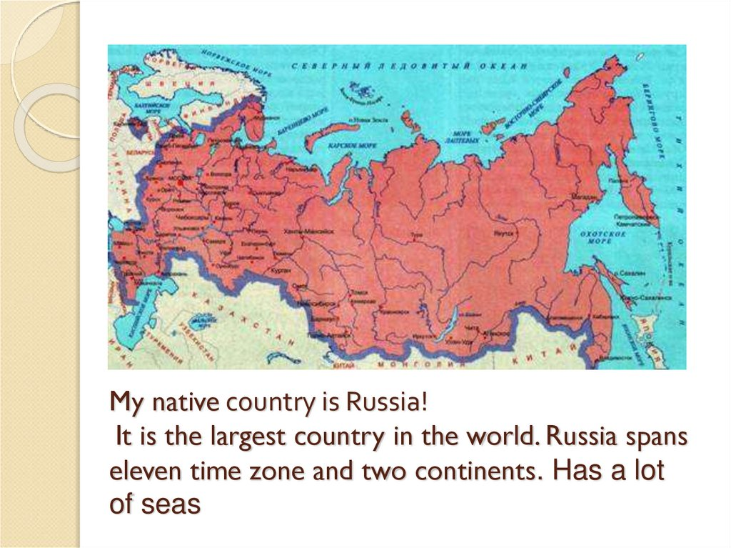 My native country is Russia! It is the largest country in the world. Russia spans eleven time zone and two continents. Has a